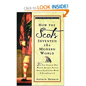 How the Scots Invented the Modern World: The True Story of How Western Europe's Poorest Nation Created Our... by Arthur Herman