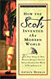 How the Scots Invented the Modern World: The True Story of How Western Europe's Poorest Nation Created Our World & Everything in It (0609809997) by Herman, Arthur