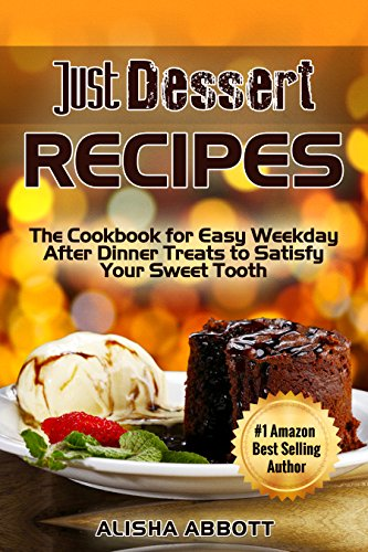 Just Dessert Recipes: The Cookbook For Easy Weekday After Dinner Treats To Satisfy Your Sweet Tooth by Alisha Abbott