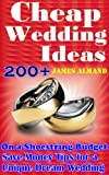 200+Cheap Wedding Ideas: Best Cheap Wedding Ideas: Save Money Tips for a Unique Dream Wedding on a Shoestring Budget  (Bonus: DIY Wedding Ideas)