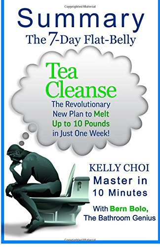 A 10-minute Summary of The 7-Day Flat-Belly Tea Cleanse: The Revolutionary New Plan to Melt Up to 10 Pounds of Fat in Just One Week!