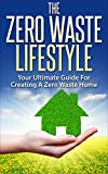 The Zero Waste Lifestyle: Your Ultimate Guide For Creating A Zero Waste Home (Zero Waste Home, Zero Waste Lifestyle, Green Home, Reducing Waste)