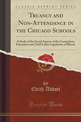 Truancy and Non-Attendance in the Chicago Schools: A Study of the Social Aspects of the Compulsory Education and Child Labor Legislation of Illinois (Classic Reprint) PDF