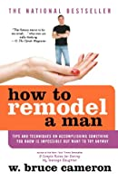 How to Remodel a Man: Tips and Techniques on Accomplishing Something You Know Is Impossible but Want to Try Anyway