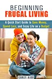 Beginning Frugal Living: A Quick Start Guide to Save Money, Spend Less and Enjoy Life on a Budget (Saving Money Tips and Thrift Shopping Hacks)