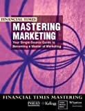 img - for Financial Times Mastering Marketing: Your Single Source Guide to Becoming a Master of Marketing by INSEAD Kellogg London Business School Wharton (1999-06-23) Paperback book / textbook / text book