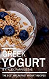 Greek Yogurt: The Best Breakfast Yogurt Recipes (The Greek Yogurt Series)