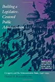 Building a Legislative-Centered Public Administration: Congress and the Administrative State, 1946-1999