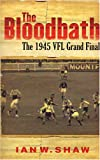 The Bloodbath: The 1945 VFL Grand Final (1920769978) by Shaw, Ian