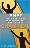 img - for ENFP - Discover Your Strengths and Thrive As A Champion: The Ultimate Guide To The ENFP Personality Type (Unlock Your True Potential, Discover Your Myers ... In Your Work, Happiness and Relationships) book / textbook / text book