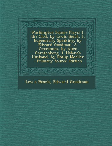 Washington Square Plays: 1. the Clod, by Lewis Beach. 2. Eugenically Speaking, by Edward Goodman. 3. Overtones, by Alice Gerstenberg. 4. Helena's Husband, by Philip Moeller - Primary Source Edition PDF