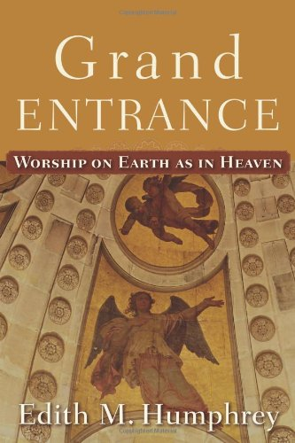 Grand Entrance: Worship on Earth as in Heaven, Edith M. Humphrey