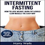 Intermittent Fasting: How to Lose Weight, Burn Fat & Build Lean Muscle the Easy Way | Harry Wells