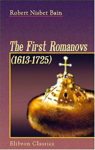 The First Romanovs. (1613-1725): A History of Moscovite Civilisation and the Rise of Modern Russia under Peter the Great and His Forerunners PDF