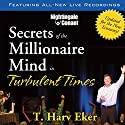 Secrets of the Millionaire Mind in Turbulent Times  by T. Harv Eker Narrated by T. Harv Eker