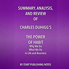 Summary, Analysis, and Review of Charles Duhigg's The Power of Habit: Why We Do What We Do in Life and Business Audiobook by  Start Publishing Notes Narrated by Michael Gilboe