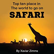 Top Ten Places in the World to Go on Safari: Your Safari Guide to Finding the Best Safari Parks in All Parts of the World Including Kenya, Tanzania & More! (       UNABRIDGED) by Xavier Zimms Narrated by Bill Georato