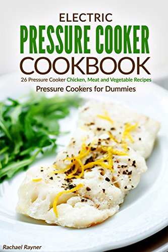 Electric Pressure Cooker Cookbook: 26 Pressure Cooker Chicken, Meat and Vegetable Recipes - Pressure Cookers for Dummies (Cooking With Steam Cookbook compare prices)
