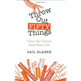 Throw Out Fifty Things: Let Go of Your Clutter and Grab Hold of Your Lifeby Gail Blanke