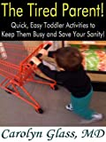 The Tired Parent! Quick, Easy Toddler Activities to Keep Them Busy and Save Your Sanity!