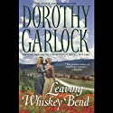 Leaving Whiskey Bend (       UNABRIDGED) by Dorothy Garlock Narrated by Catherine Byers