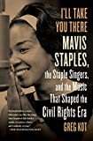 img - for I'll Take You There: Mavis Staples, the Staple Singers, and the Music That Shaped the Civil Rights Era book / textbook / text book