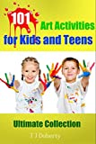 ART ACTIVITIES: 101 Art Activities for Kids and Teens: Ultimate Collection (TJD Series Book 3)