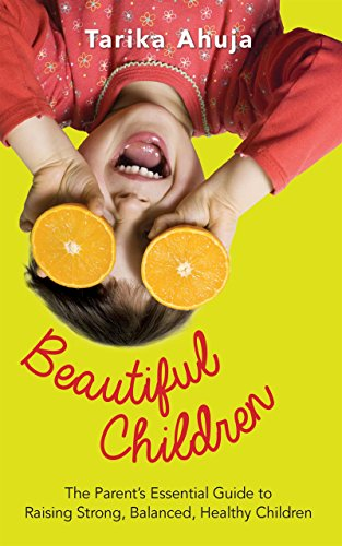 Beautiful Children: The Parent's Essential Guidebook for Raising Strong, Balanced, Healthy Children