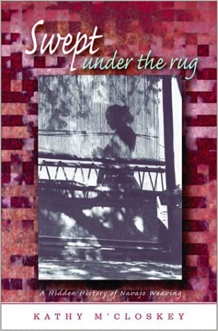 Swept Under the Rug: A Hidden History of Navajo Weaving (University of Arizona Southwest Center Book)