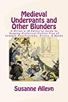 Medieval Underpants and Other Blunders: A Writer's (& Editor's) Guide to Keeping Historical Fiction Free of Common Anachronisms, Errors, & Myths [Third Edition]