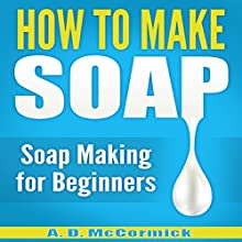 How to Make Soap Audiobook by A. D. McCormick Narrated by Michael Hatak