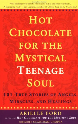 Hot Chocolate for the Mystical Teenage Soul : 101 True Stories of Angels, Miracles, and Healings, ARIELLE FORD