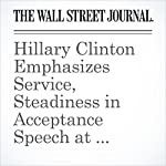 Hillary Clinton Emphasizes Service, Steadiness in Acceptance Speech at Convention | Laura Meckler,Siobhan Hughes