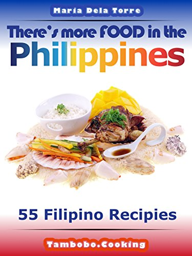 There's more FOOD in the Philippines: 55 Filipino Recipes by Maria Dela Torre