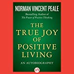 The True Joy of Positive Living: An Autobiography | Norman Vincent Peale