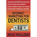 Internet Marketing for Dentists: Advertising and Marketing Your Dental Practice Online Using a Website, Google, Facebook, Angie's List, YouTube, Search Engine Optimization (SEO), and More! ~ Nick Holliday