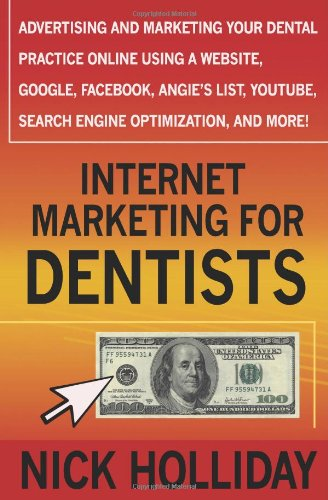 Internet Marketing for Dentists: Advertising and Marketing Your Dental Practice Online Using a Website, Google, Facebook, Angie's List, YouTube, Search Engine Optimization (SEO), and More!