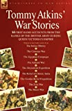 Tommy Atkins War Stories - 14 First Hand Accounts from the Ranks of the British Army During Queen Victorias Empire