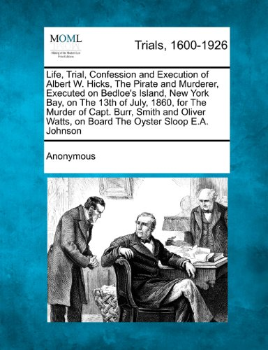 Life, Trial, Confession and Execution of Albert W. Hicks, The Pirate and Murderer, Executed on Bedloe's Island, New York Bay, on The 13th of July, ... Watts, on Board The Oyster Sloop E.A. Johnson