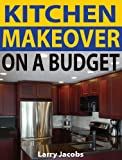 Kitchen Makeover on a Budget: A Step-by-Step Guide to Getting a Whole New Kitchen for Less (Home Improvement)