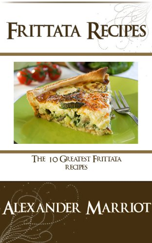 Frittata Recipes: The 10 Greatest Frittata Recipes Ever by Alexander Marriot