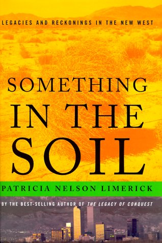 Something in the Soil: Field-Testing the New Western History, Patricia Nelson Limerick