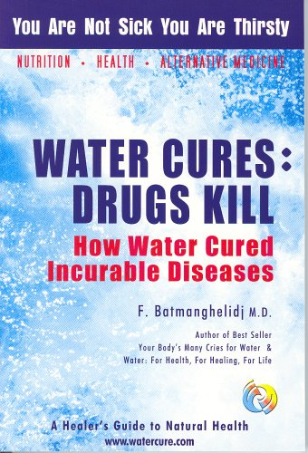 Water Cures: Drugs Kill: How Water Cured Incurable Diseases by Fereydoon Batmanghelidj