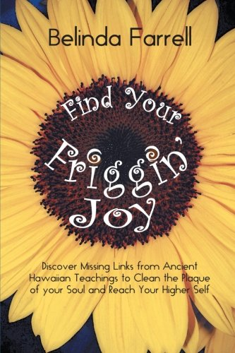 Find Your Friggin' Joy: Discover Missing Links From Ancient Hawaiian Teachings To Clean The Plaque Of Your Soul And Reach Your Higher Self.