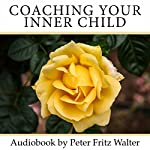 Coaching Your Inner Child: A Complete Road Map for Your Inner Journey | Peter Fritz Walter