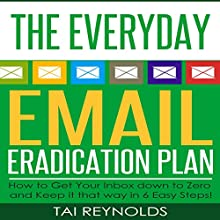 The Everyday Email Eradication Plan: How to Get Your Inbox Down to Zero and Keep It That Way in 6 Easy Steps!: Technology Dominance, Book 1 (       UNABRIDGED) by Tai Reynolds Narrated by Bill Georato