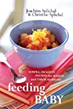 Feeding Baby: Simple, Healthy Recipes for Babies and Their Families (1580085008) by Splichal, Joachim