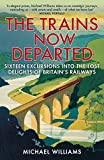 The Trains Now Departed: Sixteen Excursions into the Lost Delights of Britains Railways
