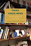 img - for Teacher, Scholar, Mother: Re-Envisioning Motherhood in the Academy book / textbook / text book