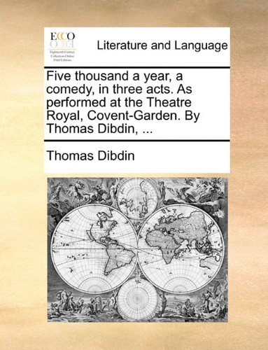 Five thousand a year, a comedy, in three acts. As performed at the Theatre Royal, Covent-Garden. By Thomas Dibdin, ...
